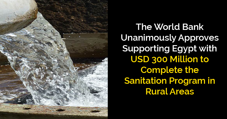 WB Unanimously Approves Supporting Egypt with USD 300 Million to Complete the Sanitation Program in Rural Areas